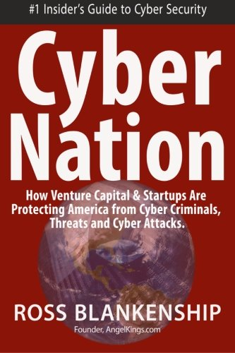 Cyber Nation: How Venture Capital and Startups are Protecting America from Cyber Criminals, Threats and Cyber Attacks