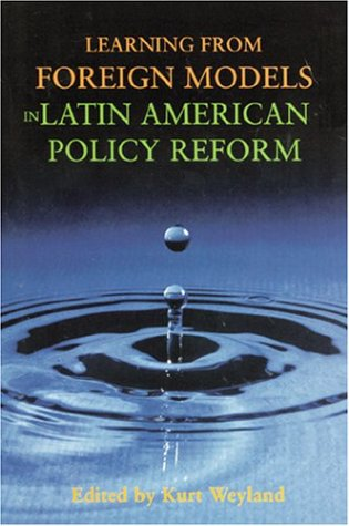 Learning from Foreign Models in Latin American Policy Reform (Woodrow Wilson Center Press S)