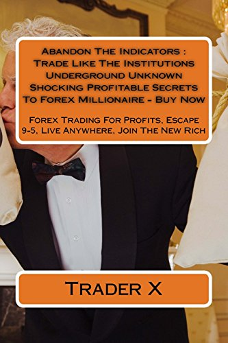 Abandon The Indicators : Trade Like The Institutions  Underground Unknown Shocking Profitable Secrets To Forex Millionaire - Buy Now: Forex Tradin