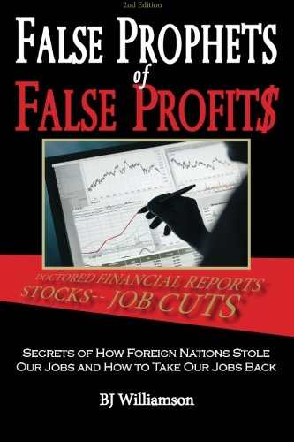 False Prophets of False Profits: Secrets of How Foreign Nations Stole Our Jobs and How to Take Our Jobs Back