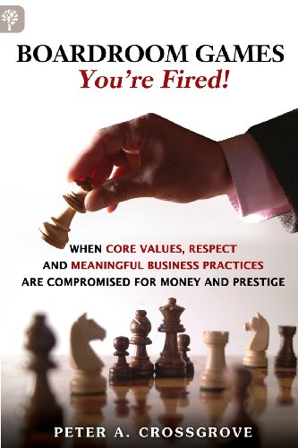 Boardroom Games - You're Fired!: When Core Values, Respect and Meaningful Business Practices are Compromised for Money and Prestige