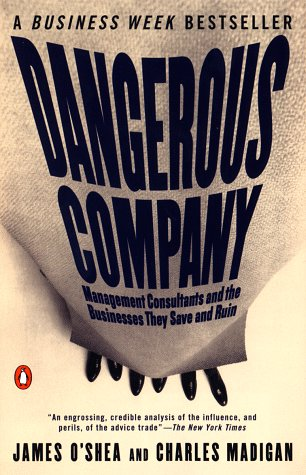 Dangerous Company: The Consulting Powerhouses and the Businesses They Save and Ruin