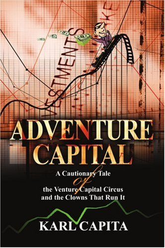 Adventure Capital: A Cautionary Tale of the Venture Capital Circus and the Clowns That Run It