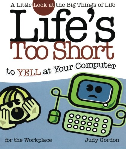 Life's too Short to Yell at Your Computer: A Little Look at the Big Things in Life (Life's to Short)