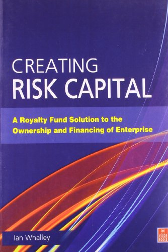 Creating Risk Capital: A Royalty Fund Solution to the Ownership and Financing of Enterprise (Entrepreneurship)