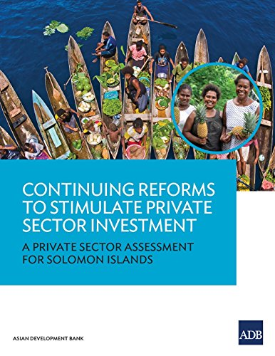 Continuing Reforms to Stimulate Private Sector Investment: A Private Sector Assessment for Solomon Islands (Country Sector and Thematic Assessment