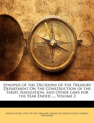 Synopsis of the Decisions of the Treasury Department On the Construction of the Tariff, Navigation, and Other Laws for the Year Ended ..., Volume