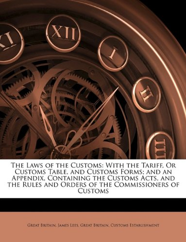 The Laws of the Customs: With the Tariff, or Customs Table, and Customs Forms; And an Appendix, Containing the Customs Acts, and the Rules and Ord