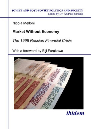 Market Without Economy: The 1998 Russian Financial Crisis (Soviet and Post-Soviet Politics and Society 40) (Volume 40)