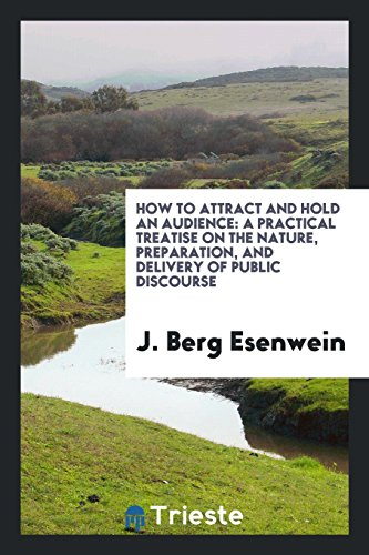 How to Attract and Hold an Audience: A Practical Treatise On the Nature, Preparation, and Delivery of Public Discourse