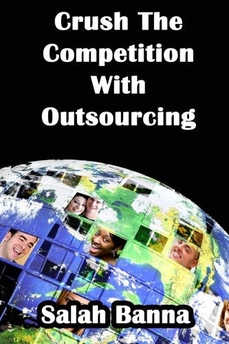 Crush The Competition With Outsourcing: Everything You Need To Know About Outsourcing!