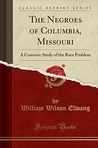 The Negroes of Columbia, Missouri: A Concrete Study of the Race Problem (Classic Reprint)