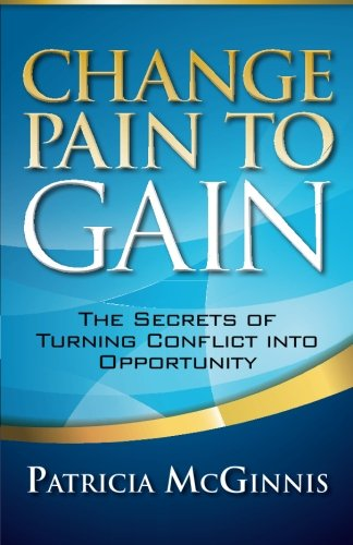 Change Pain to Gain: The Secrets of Turning Conflict into Opportunity