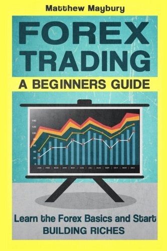 Forex: A Beginner's Guide To Forex Trading - Learn The Forex Basics And Start Building Riches (Forex, Forex Strategies, Forex Trading, Day Trading