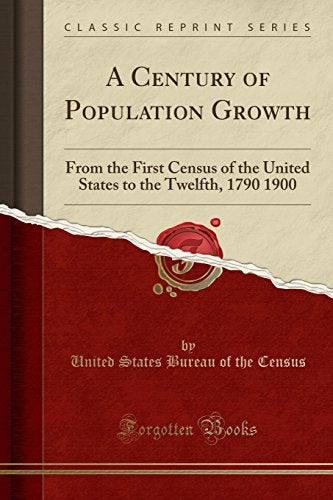 A Century of Population Growth: From the First Census of the United States to the Twelfth, 1790 1900 (Classic Reprint)