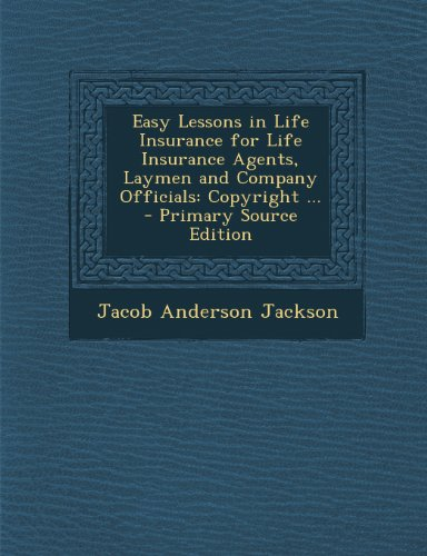 Easy Lessons in Life Insurance for Life Insurance Agents, Laymen and Company Officials: Copyright ...