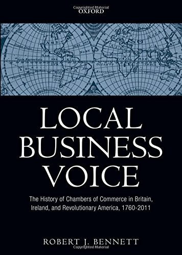 Local Business Voice: The History of Chambers of Commerce in Britain, Ireland, and Revolutionary America, 1760-2011