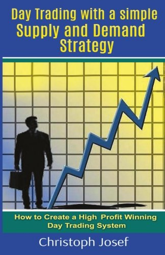 Day Trading with a Simple Supply and Demand Strategy: How to Create a High Profit Winning Day Trading System