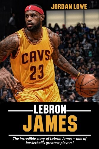 LeBron James: The incredible story of LeBron James – one of basketball's greatest players!
