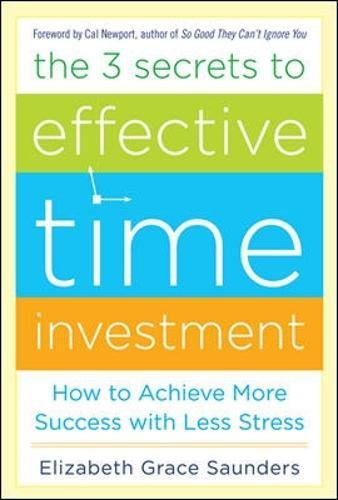 The 3 Secrets to Effective Time Investment: Achieve More Success with Less Stress: Foreword by Cal Newport, author of So Good They Can't Ignore Yo
