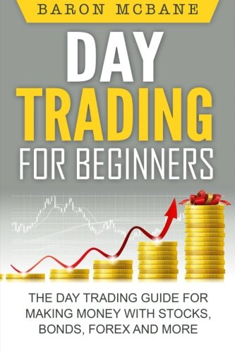 Day Trading: for Beginners: The Day Trading Guide for Making Money with Stocks, Options, Forex and More