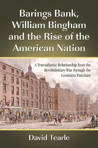 Barings Bank, William Bingham and the Rise of the American Nation: A Transatlantic Relationship from the Revolutionary War through the Louisiana P