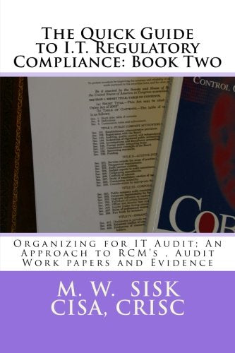 The Quick Guide to I.T. Regulatory Compliance: Book Two: Organizing for IT Audit; An Approach to RCM's , Audit Work papers and Evidence
