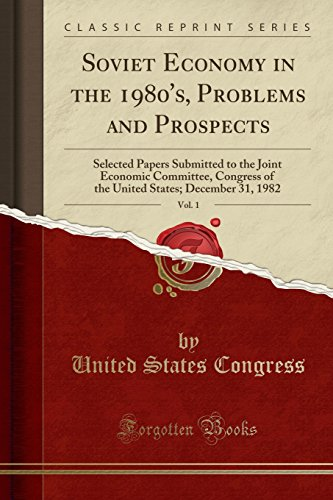 Soviet Economy in the 1980's, Problems and Prospects, Vol. 1: Selected Papers Submitted to the Joint Economic Committee, Congress of the United St