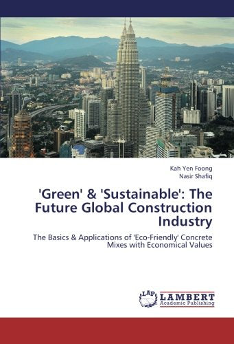 'Green' & 'Sustainable': The Future Global Construction Industry: The Basics & Applications of 'Eco-Friendly' Concrete Mixes with Economical Value
