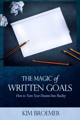 The Magic of Written Goals: How to Turn Your Dreams Into Reality