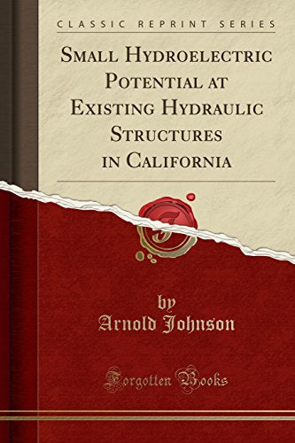 Small Hydroelectric Potential at Existing Hydraulic Structures in California (Classic Reprint)