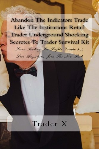 Abandon The Indicators Trade Like The Institutions Retail Trader Underground Shocking Secretes To Trader Survival Kit: Forex Trading For Profits,