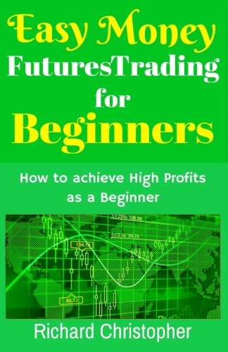 Easy Money Futures Trading for Beginners: How to achieve High Profits as a Beginner