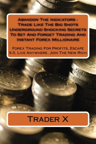 Abandon The Indicators : Trade Like The Big Shots Underground Shocking Secrets To Set And Forget Trading And Instant Forex Millionaire: Forex Trad