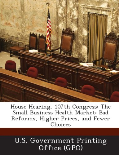 House Hearing, 107th Congress: The Small Business Health Market: Bad Reforms, Higher Prices, and Fewer Choices