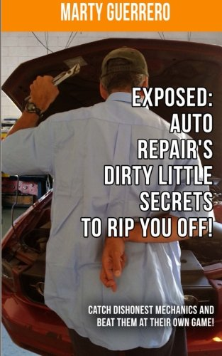 "Exposed: Auto Repair's Dirty Little Secrets to Rip You Off!: Catch Dishonest Mechanics and Beat Them at Their Own Game! (You ""Auto"" Know Book 1)"