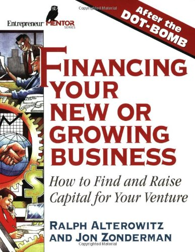 Financing Your New or Growing Business: How to Find and Get Capital for Your Venture