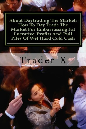 About Daytrading The Market: How To Day Trade The Market For Embarrassing Fat Lucrative  Profits And Pull Piles Of Wet Hard Cold Cash: How To Esca