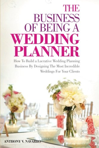 The Business of Being a Wedding Planner: How to Build a Lucrative Wedding Planning Business By Designing The Most Incredible Weddings for Your Cli