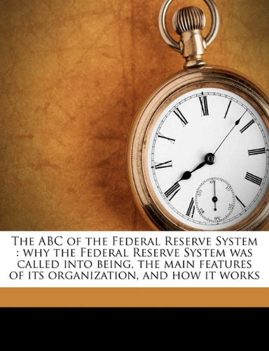 The ABC of the Federal Reserve System: Why the Federal Reserve System Was Called Into Being, the Main Features of Its Organization, and How It Wor
