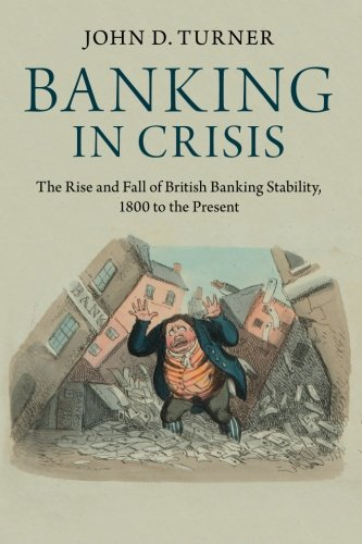 Banking in Crisis: The Rise and Fall of British Banking Stability, 1800 to the Present (Cambridge Studies in Economic History - Second Series)