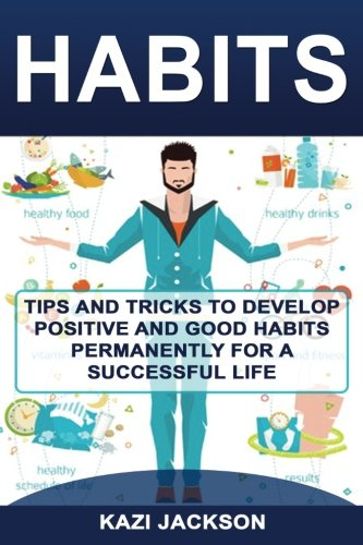 Habits: Tips and Tricks to Develop Positive and Good Habits permanently for a Successful Life (Volume 2)