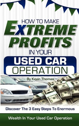 How to Make Extreme Profits in Your Used Car Operation: Discover the 3 Easy Steps to Enormous Wealth in Your Used Car Operation