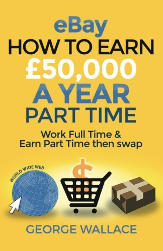 eBay: How to make £50,000 a year part time: Work Full Time & Earn Part Time then swap