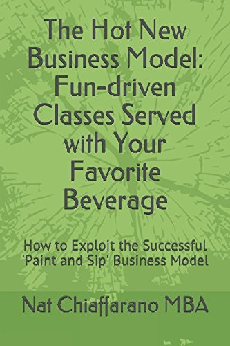 The Hot New Business Model: Fun-driven Classes Served with Your Favorite Beverage: How to Exploit the Successful 'Paint and Sip' Business Model