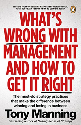 What's Wrong With Management and How to Get It Right.: The must-do strategy practices that make the difference between winning and losing in buisn