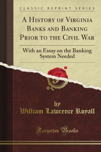 A History of Virginia Banks and Banking Prior to the Civil War: With an Essay on the Banking System Needed (Classic Reprint)