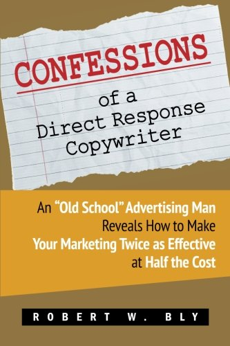 "Confessions of a Direct Response Copywriter: An ""Old School"" Advertising Man Reveals How to Make Your Marketing Twice as Effective at Half the Cos"