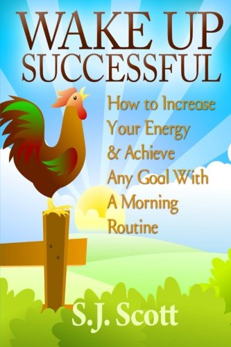 Wake Up Successful: How to Increase Your Energy and Achieve Any Goal with a Morning Routine