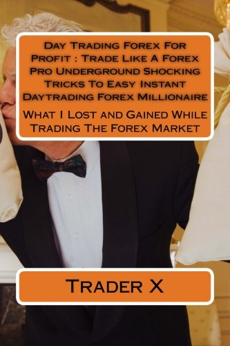 Day Trading Forex For Profit : Trade Like A Forex Pro Underground Shocking Tricks To Easy Instant Daytrading Forex Millionaire: What I Lost and Ga